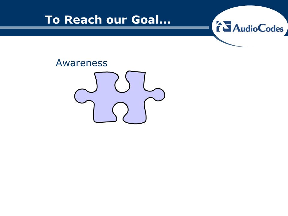 To Reach our Goal… Awareness