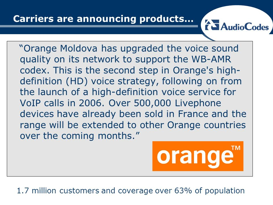 Carriers are announcing products… Orange Moldova has upgraded the voice sound quality on its network to support the WB-AMR codex.