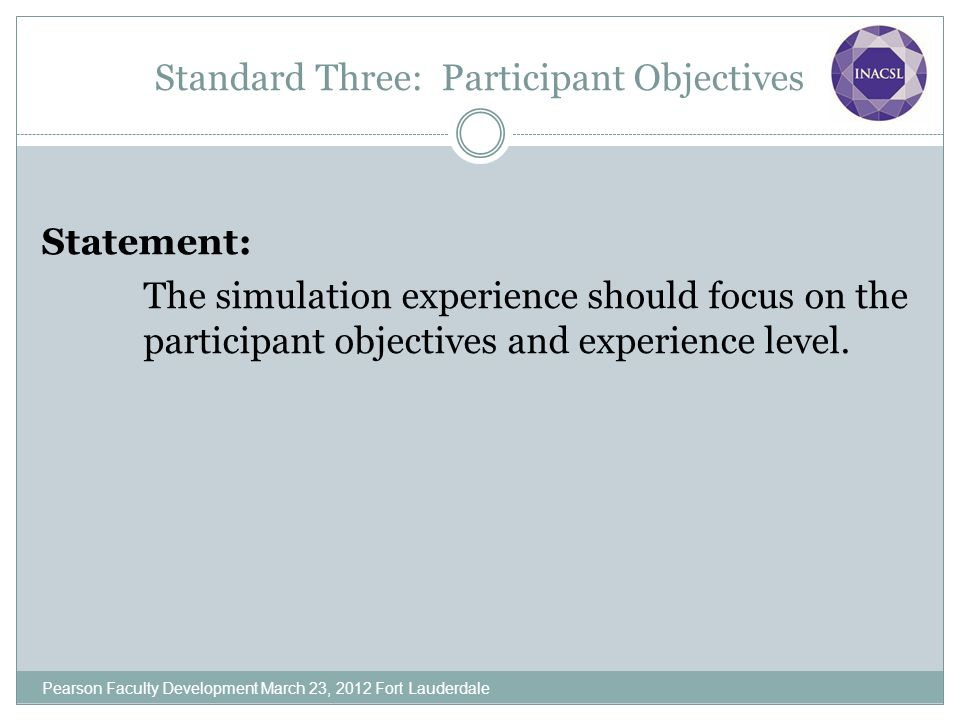 Standard Three: Participant Objectives Statement: The simulation experience should focus on the participant objectives and experience level. Pearson F