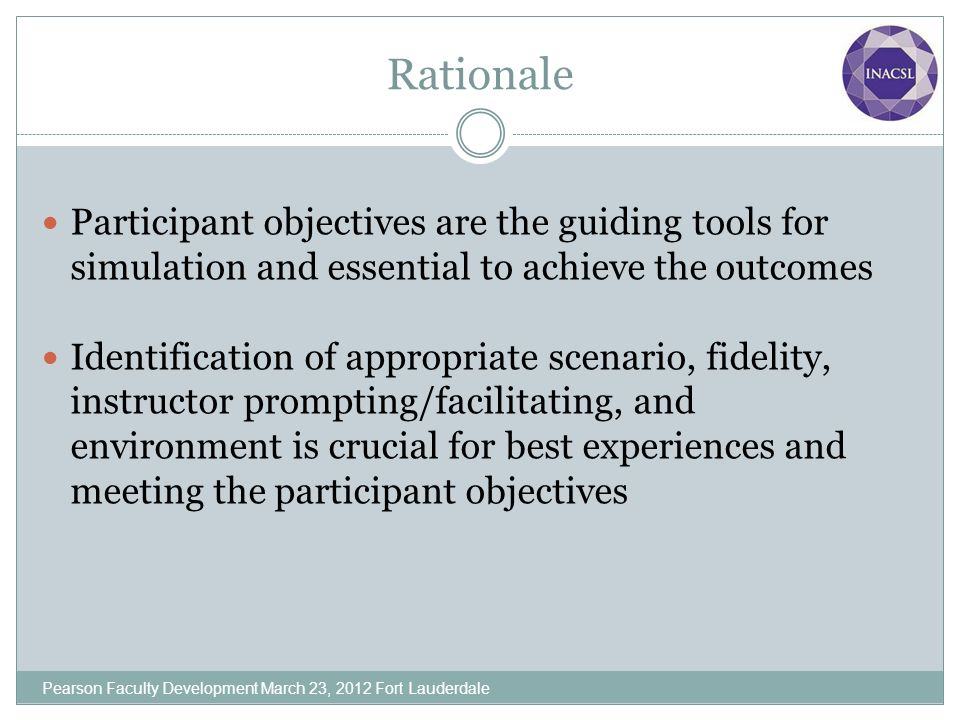 Rationale Participant objectives are the guiding tools for simulation and essential to achieve the outcomes Identification of appropriate scenario, fi