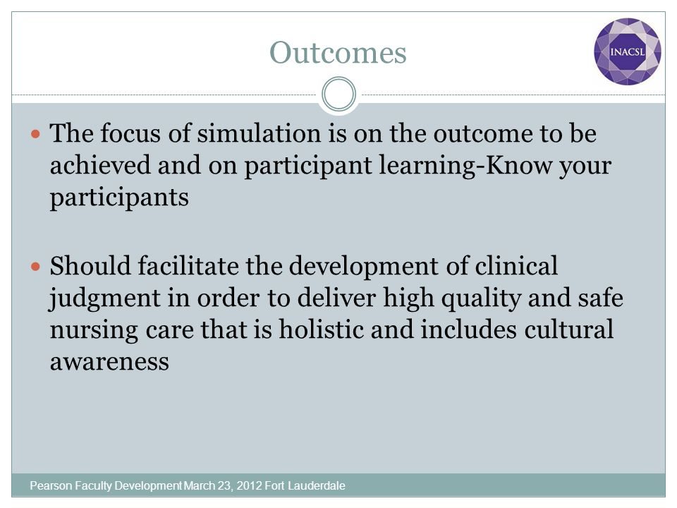 Outcomes The focus of simulation is on the outcome to be achieved and on participant learning-Know your participants Should facilitate the development