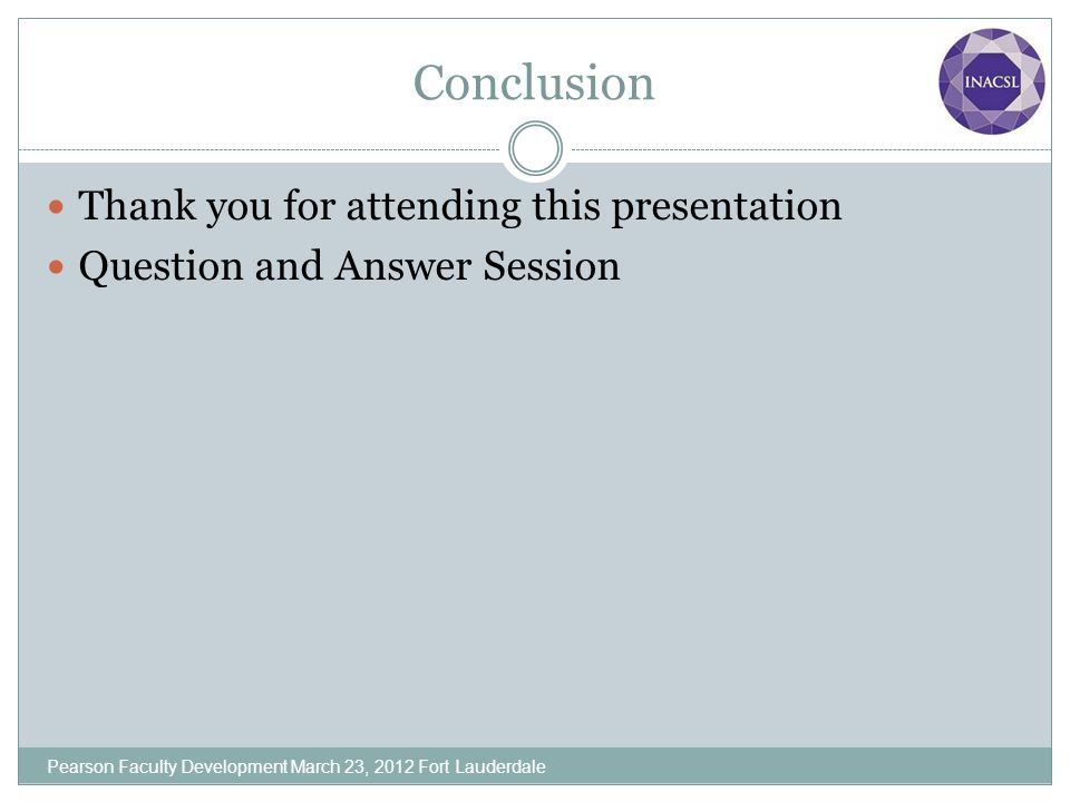 Conclusion Thank you for attending this presentation Question and Answer Session Pearson Faculty Development March 23, 2012 Fort Lauderdale