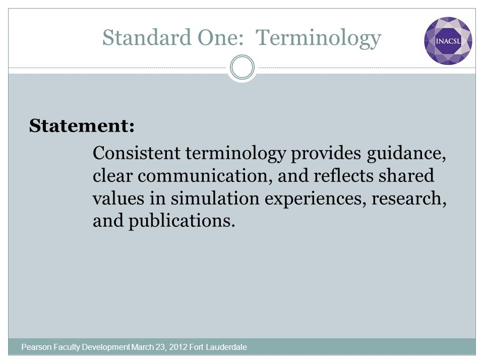 Standard One: Terminology Statement: Consistent terminology provides guidance, clear communication, and reflects shared values in simulation experienc