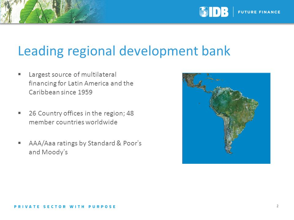 Leading regional development bank Largest source of multilateral financing for Latin America and the Caribbean since Country offices in the region; 48 member countries worldwide AAA/Aaa ratings by Standard & Poors and Moodys 2