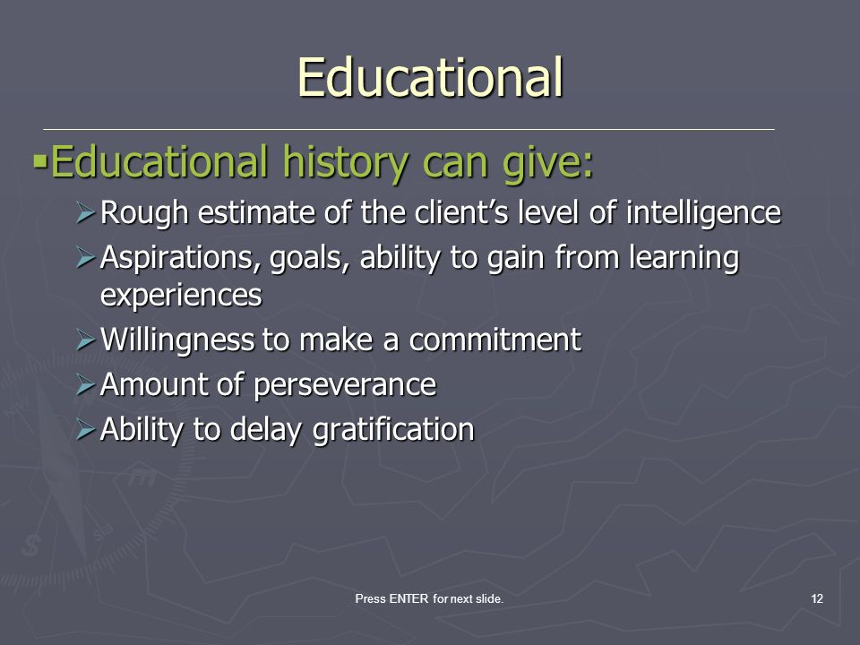 Press ENTER for next slide.12 Educational Educational history can give: Educational history can give: Rough estimate of the clients level of intellige