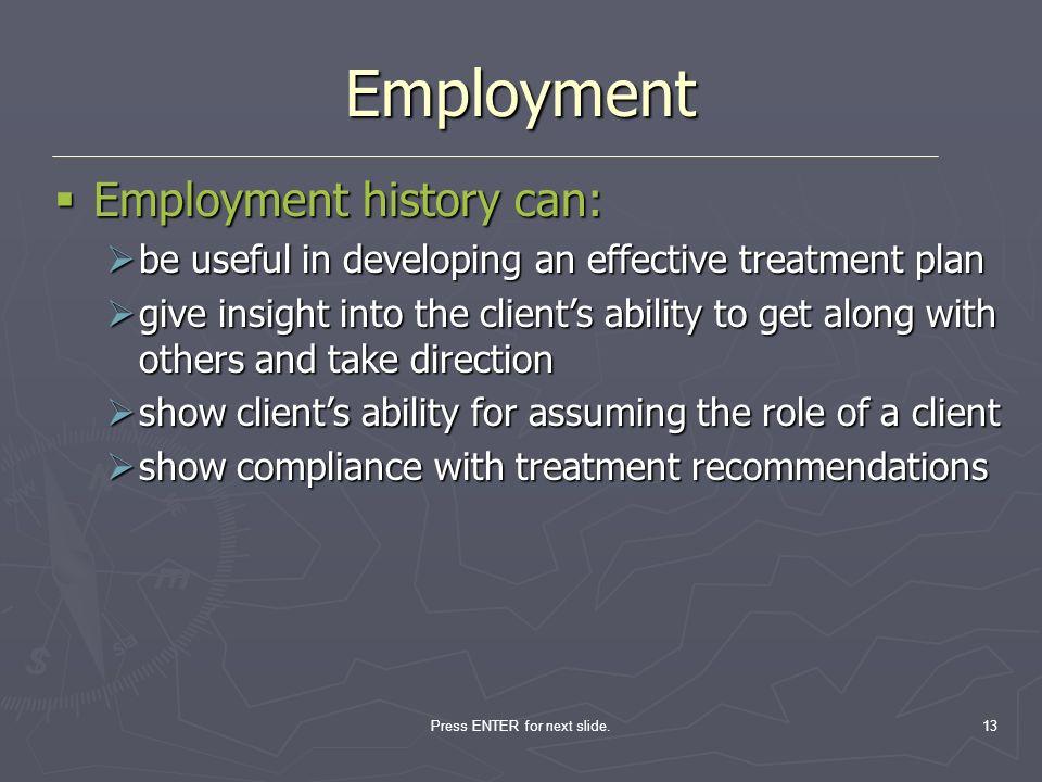 Press ENTER for next slide.13 Employment Employment history can: Employment history can: be useful in developing an effective treatment plan be useful