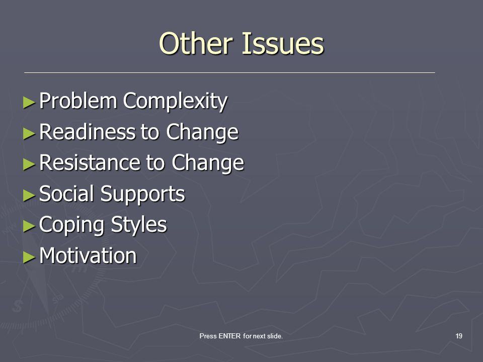 Press ENTER for next slide.19 Other Issues Problem Complexity Problem Complexity Readiness to Change Readiness to Change Resistance to Change Resistan