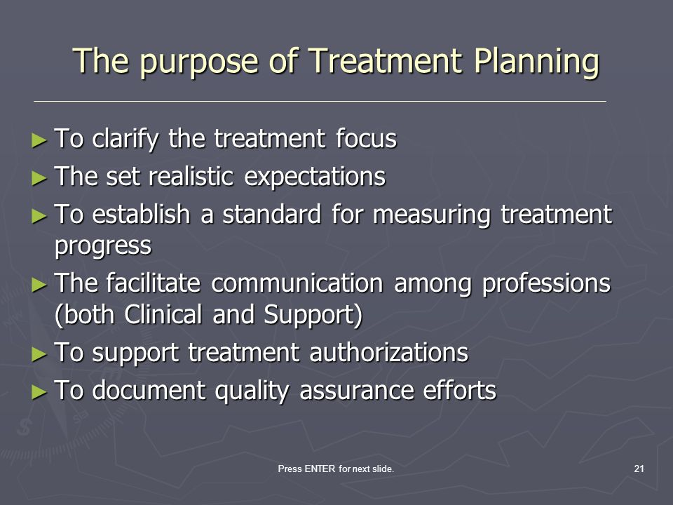 21 The purpose of Treatment Planning To clarify the treatment focus To clarify the treatment focus The set realistic expectations The set realistic ex