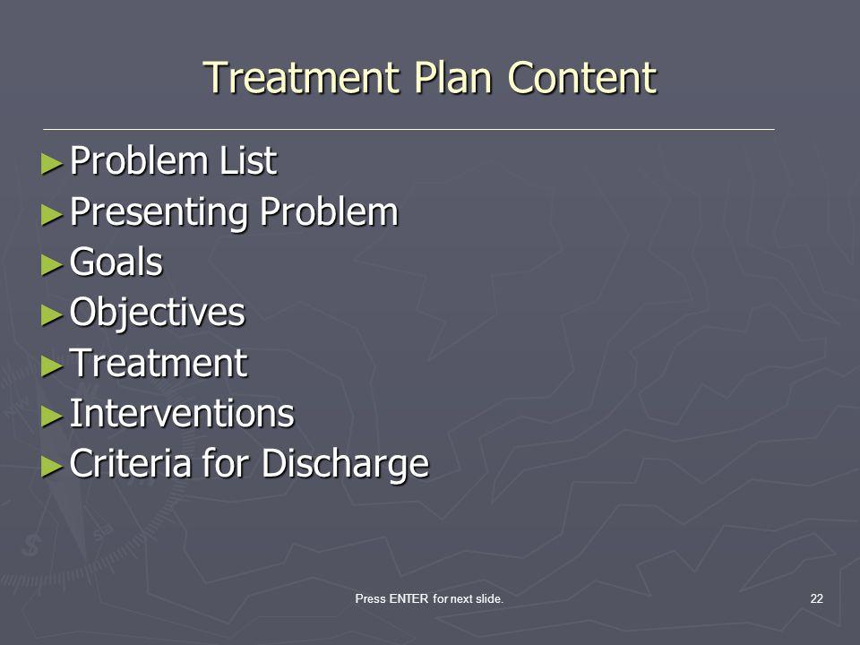 Press ENTER for next slide.22 Treatment Plan Content Problem List Problem List Presenting Problem Presenting Problem Goals Goals Objectives Objectives