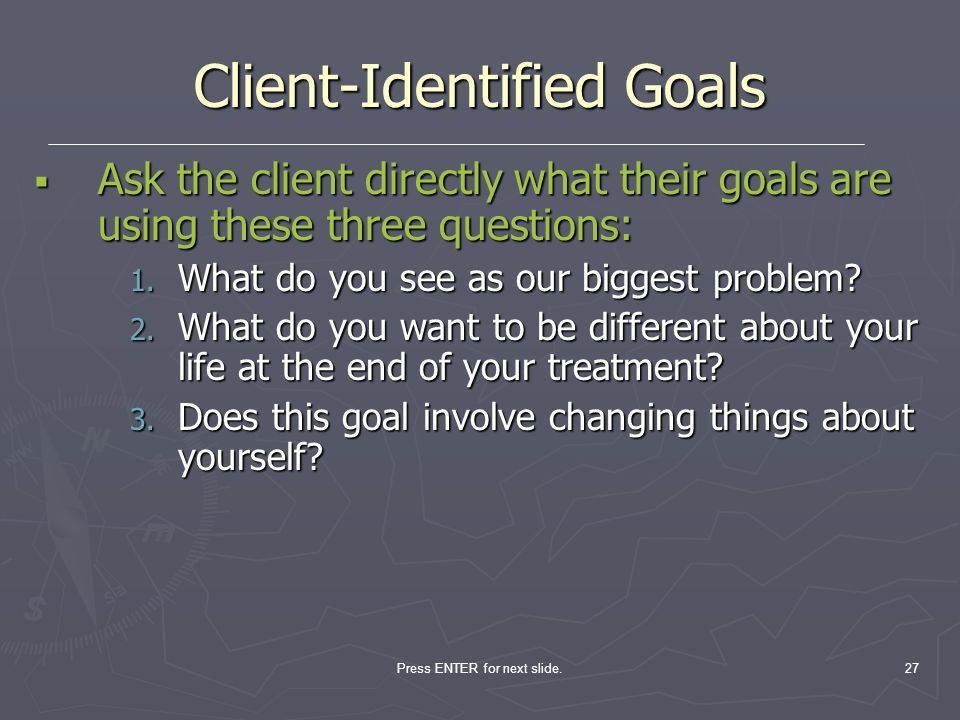 Press ENTER for next slide.27 Client-Identified Goals Ask the client directly what their goals are using these three questions: Ask the client directl