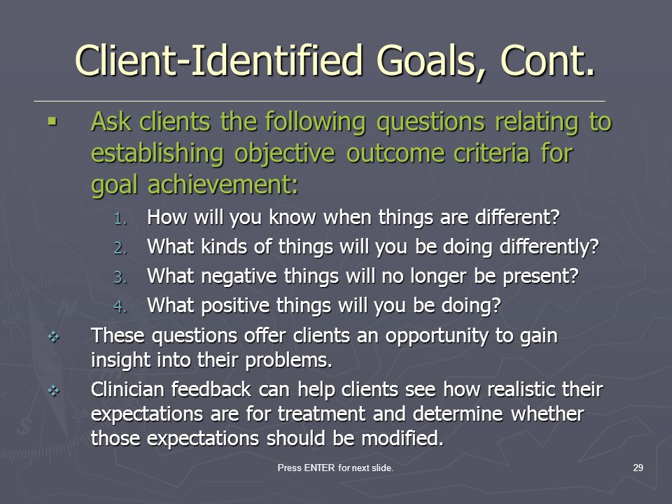 Press ENTER for next slide.29 Client-Identified Goals, Cont. Ask clients the following questions relating to establishing objective outcome criteria f