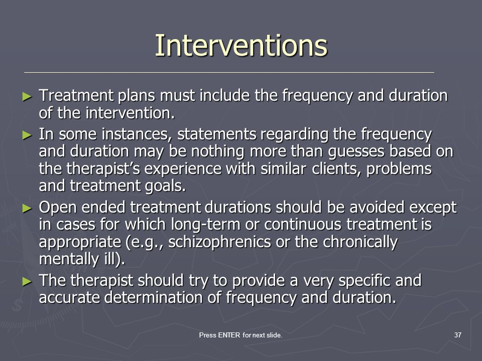 Press ENTER for next slide.37 Treatment plans must include the frequency and duration of the intervention. Treatment plans must include the frequency