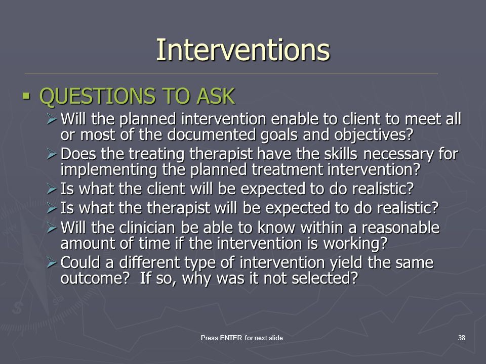 Press ENTER for next slide.38 QUESTIONS TO ASK QUESTIONS TO ASK Will the planned intervention enable to client to meet all or most of the documented g