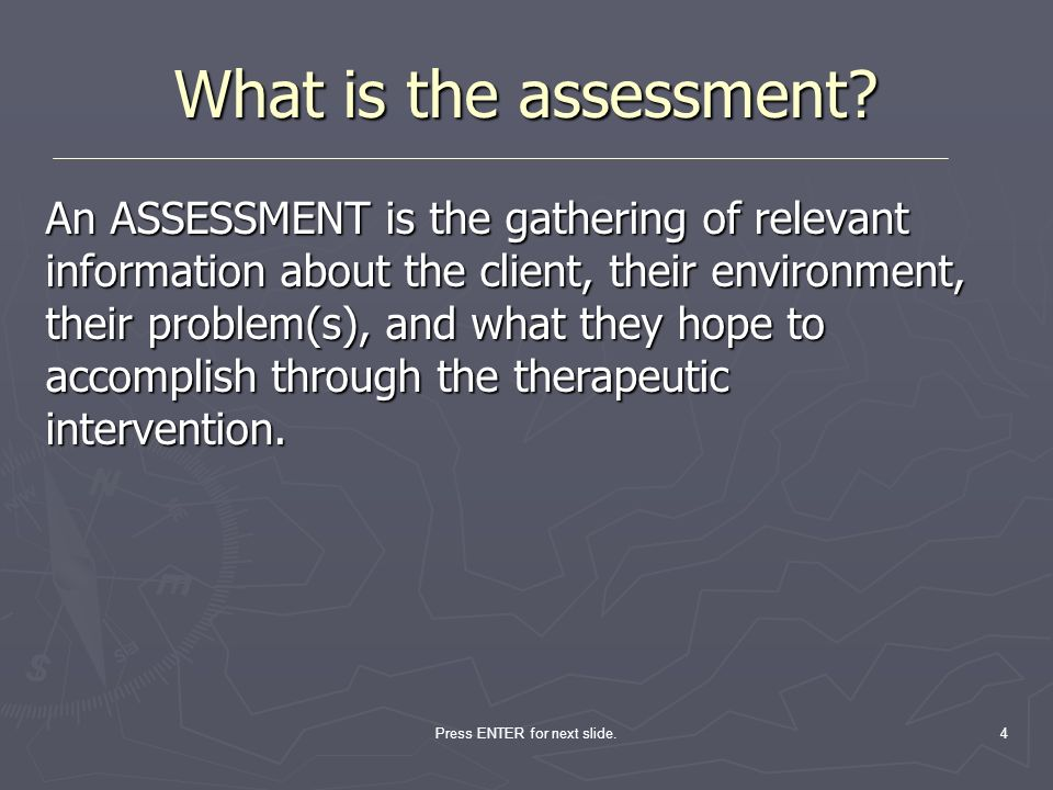 4 What is the assessment? An ASSESSMENT is the gathering of relevant information about the client, their environment, their problem(s), and what they