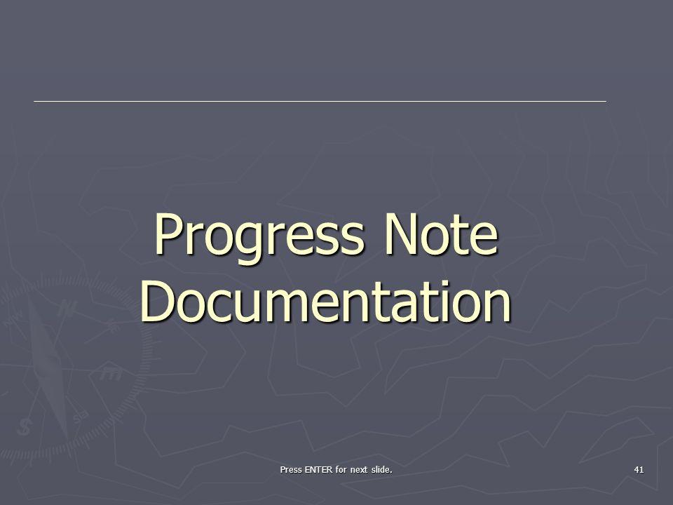 Press ENTER for next slide. 41 Progress Note Documentation