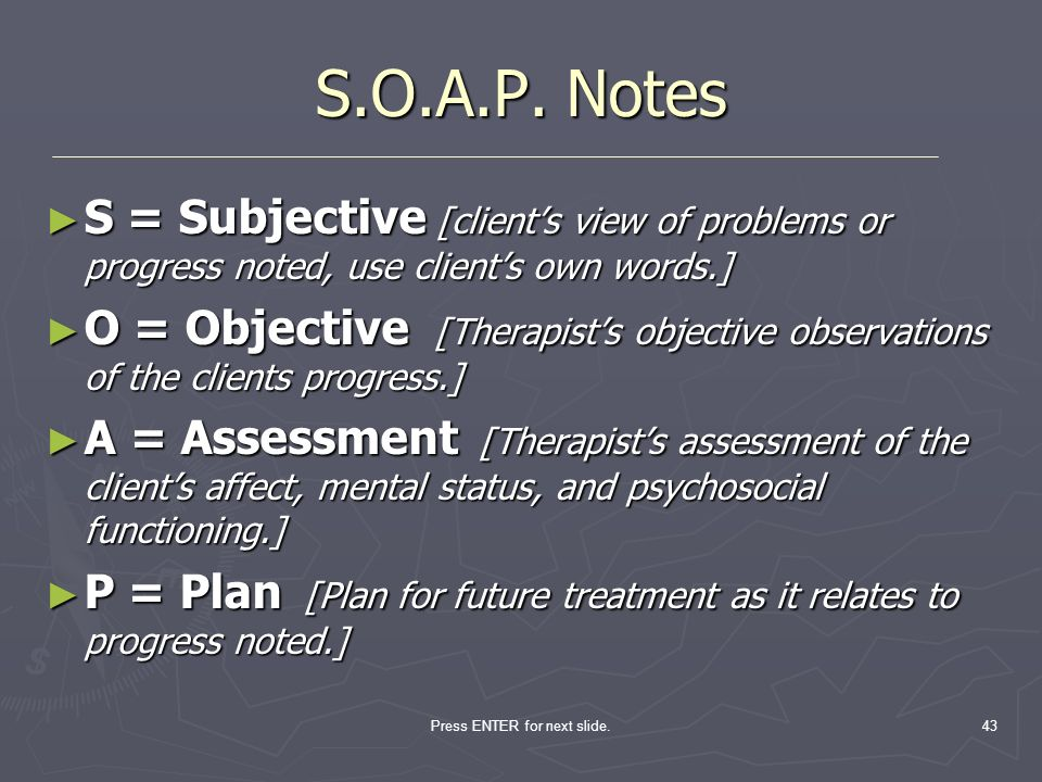Press ENTER for next slide.43 S.O.A.P. Notes S = Subjective [clients view of problems or progress noted, use clients own words.] S = Subjective [clien