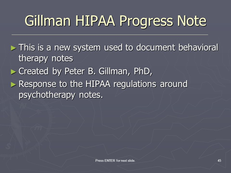 Press ENTER for next slide.45 Gillman HIPAA Progress Note This is a new system used to document behavioral therapy notes This is a new system used to