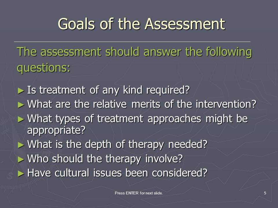 Press ENTER for next slide.5 Goals of the Assessment Goals of the Assessment The assessment should answer the following questions: Is treatment of any