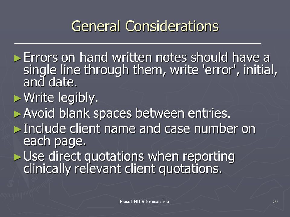 Press ENTER for next slide.50 General Considerations Errors on hand written notes should have a single line through them, write 'error', initial, and