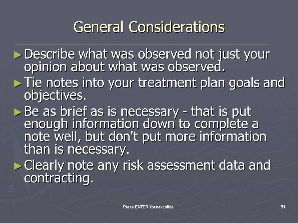 Press ENTER for next slide.51 General Considerations Describe what was observed not just your opinion about what was observed. Describe what was obser