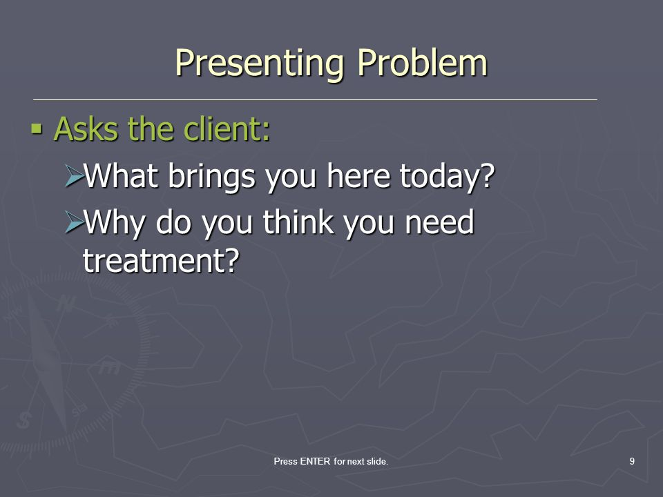 Press ENTER for next slide.9 Presenting Problem Asks the client: Asks the client: What brings you here today? What brings you here today? Why do you t
