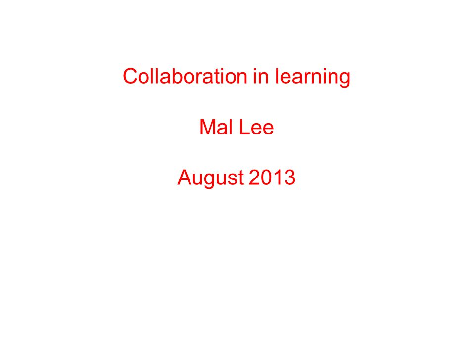 Collaboration in learning Mal Lee August 2013