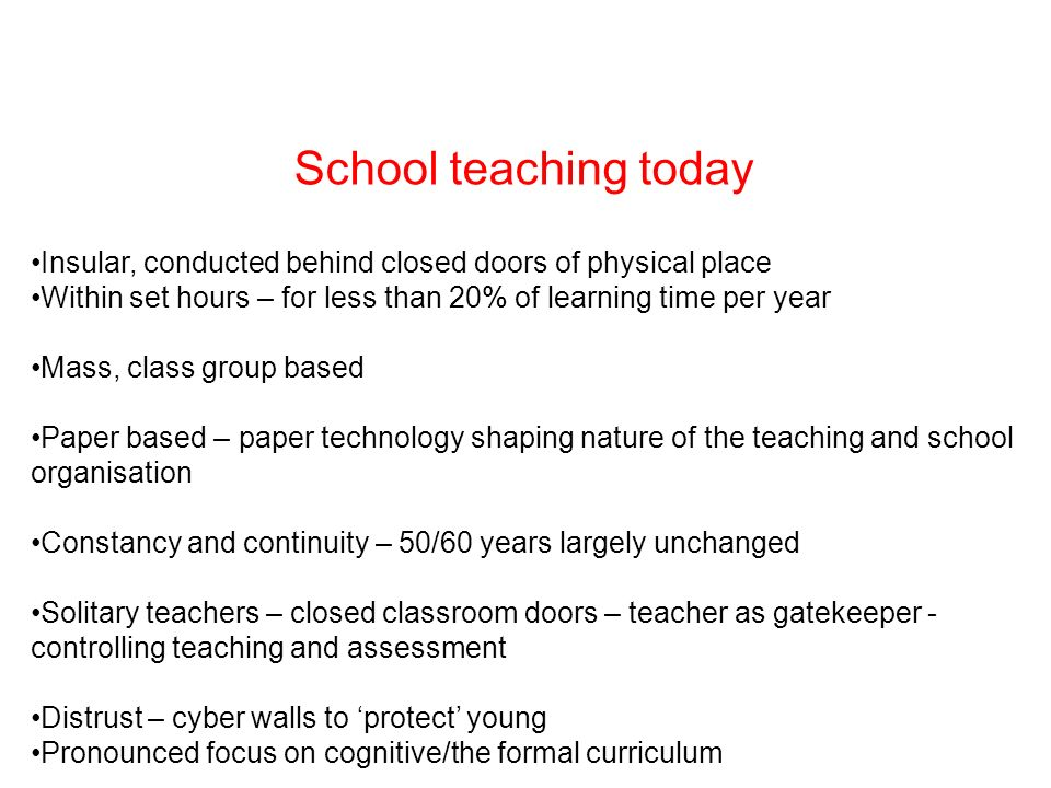 School teaching today Insular, conducted behind closed doors of physical place Within set hours – for less than 20% of learning time per year Mass, class group based Paper based – paper technology shaping nature of the teaching and school organisation Constancy and continuity – 50/60 years largely unchanged Solitary teachers – closed classroom doors – teacher as gatekeeper - controlling teaching and assessment Distrust – cyber walls to protect young Pronounced focus on cognitive/the formal curriculum