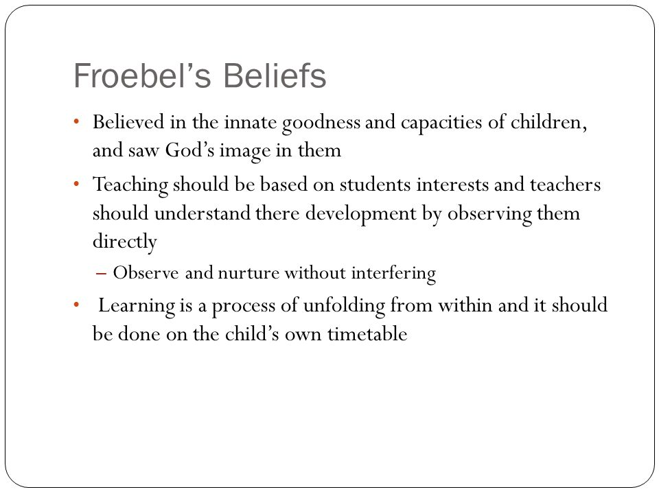 Froebels Beliefs Believed in the innate goodness and capacities of children, and saw Gods image in them Teaching should be based on students interests