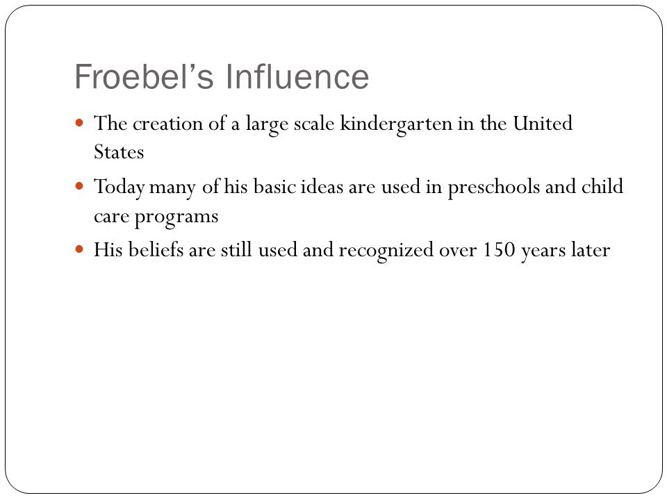 Froebels Influence The creation of a large scale kindergarten in the United States Today many of his basic ideas are used in preschools and child care