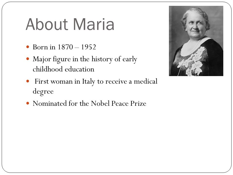About Maria Born in 1870 – 1952 Major figure in the history of early childhood education First woman in Italy to receive a medical degree Nominated fo
