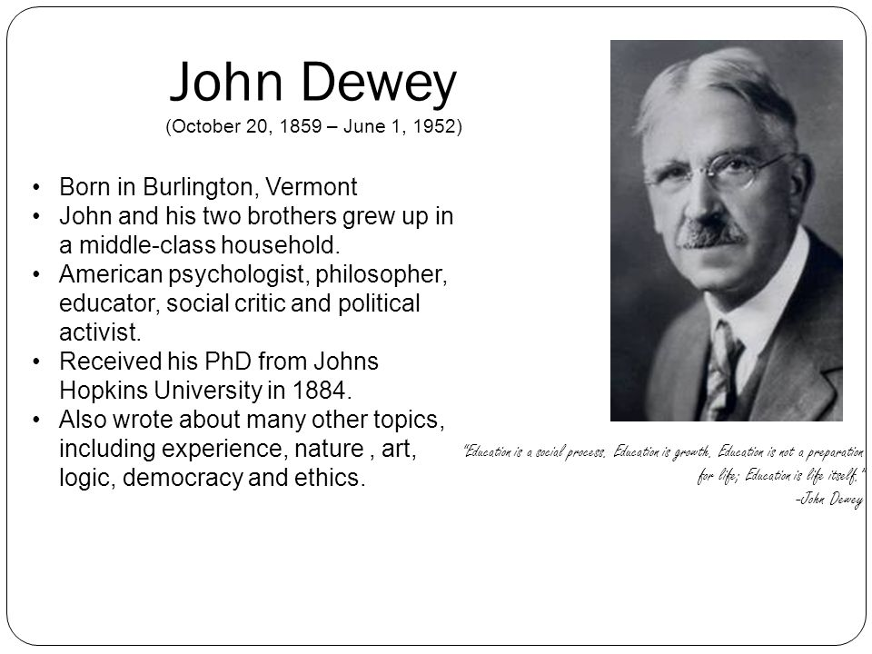 John Dewey (October 20, 1859 – June 1, 1952) Education is a social process. Education is growth. Education is not a preparation for life; Education is