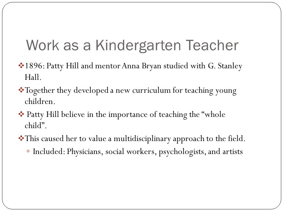 Work as a Kindergarten Teacher 1896: Patty Hill and mentor Anna Bryan studied with G. Stanley Hall. Together they developed a new curriculum for teach