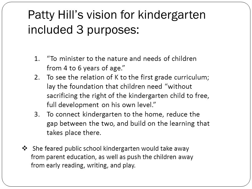 Patty Hills vision for kindergarten included 3 purposes: 1.To minister to the nature and needs of children from 4 to 6 years of age. 2.To see the rela