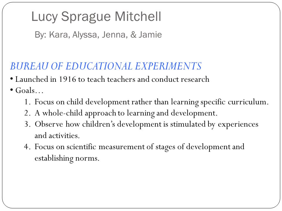 Lucy Sprague Mitchell By: Kara, Alyssa, Jenna, & Jamie BUREAU OF EDUCATIONAL EXPERIMENTS Launched in 1916 to teach teachers and conduct research Goals