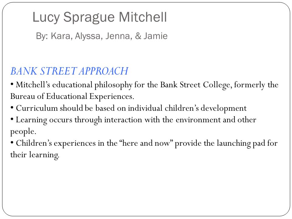 Lucy Sprague Mitchell By: Kara, Alyssa, Jenna, & Jamie BANK STREET APPROACH Mitchells educational philosophy for the Bank Street College, formerly the