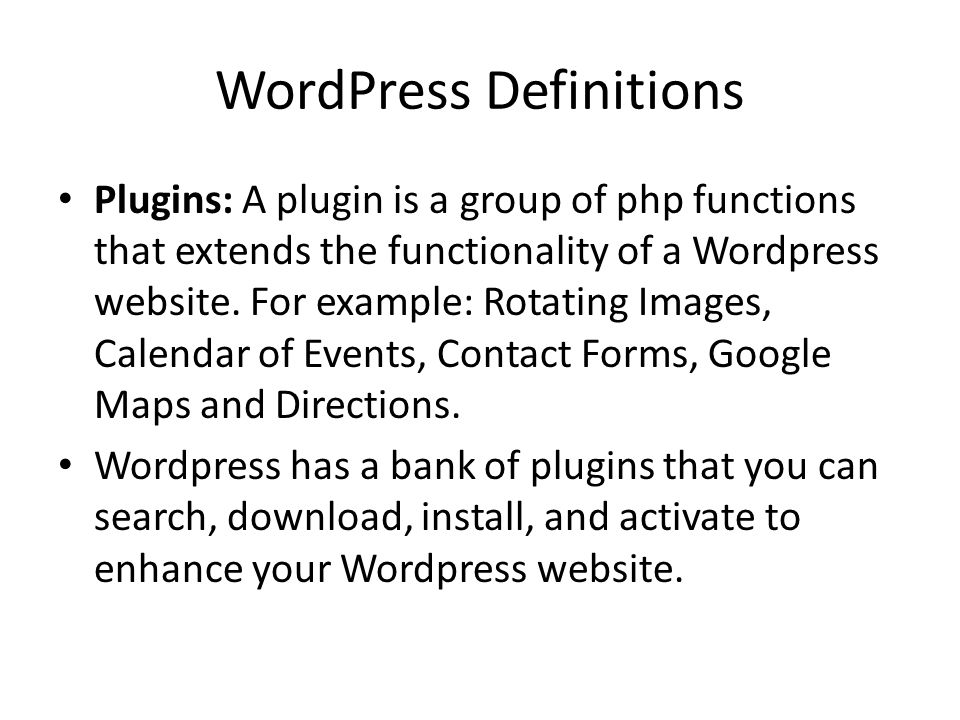 WordPress Definitions Plugins: A plugin is a group of php functions that extends the functionality of a Wordpress website. For example: Rotating Image