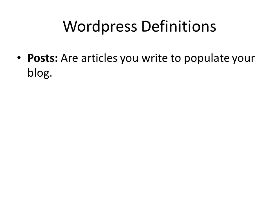 Wordpress Definitions Posts: Are articles you write to populate your blog.