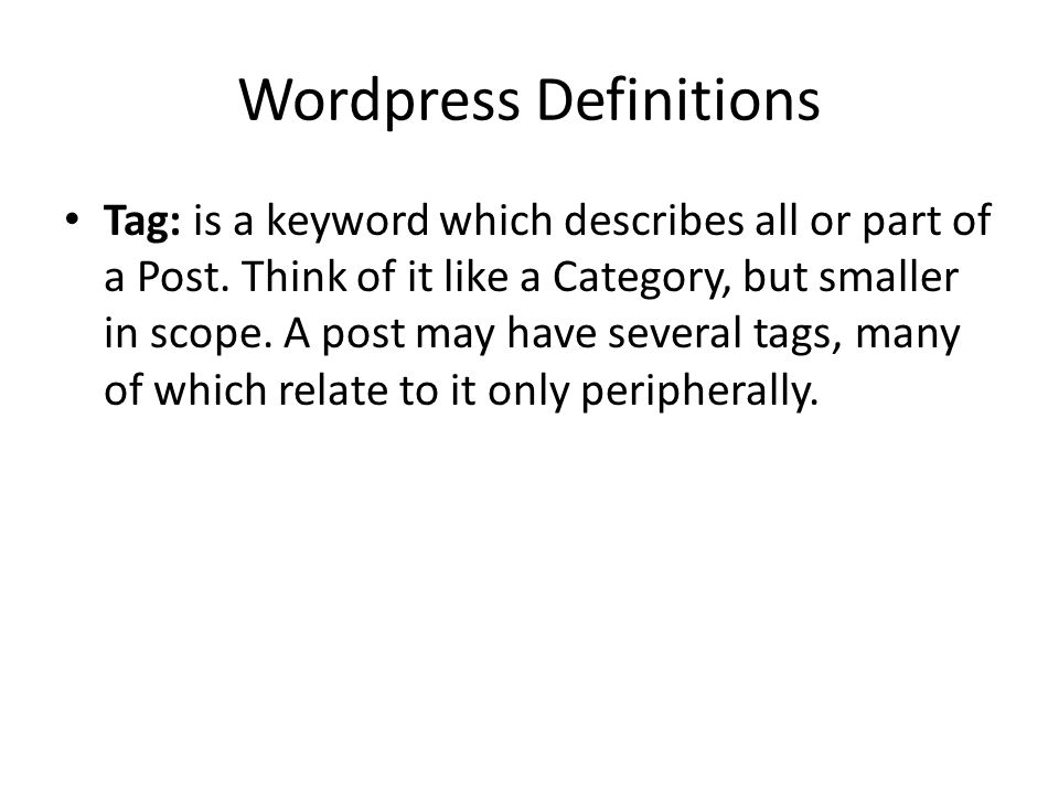 Wordpress Definitions Tag: is a keyword which describes all or part of a Post. Think of it like a Category, but smaller in scope. A post may have seve