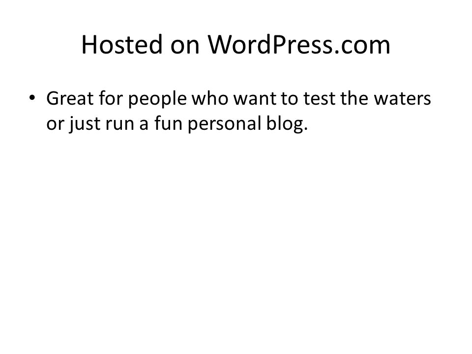 Hosted on WordPress.com Great for people who want to test the waters or just run a fun personal blog.
