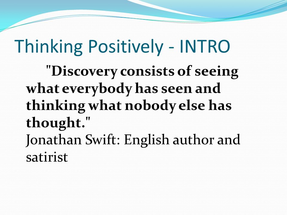 Thinking Positively - INTRO Discovery consists of seeing what everybody has seen and thinking what nobody else has thought. Jonathan Swift: English author and satirist