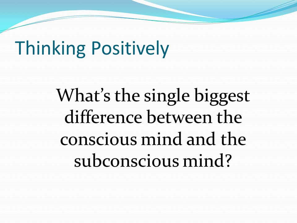 Thinking Positively Whats the single biggest difference between the conscious mind and the subconscious mind?