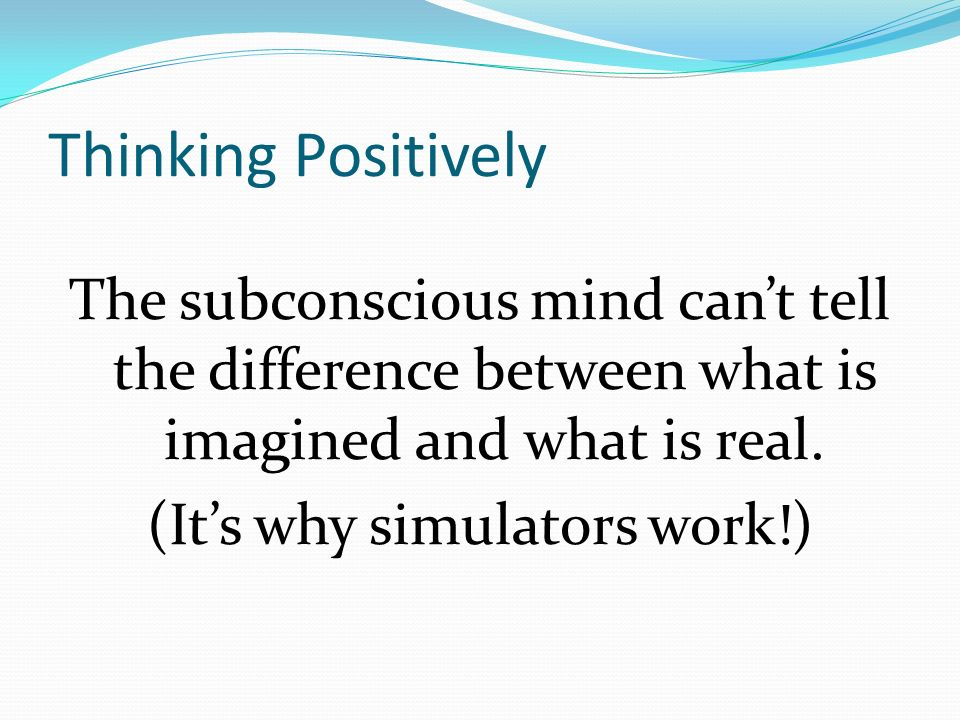 Thinking Positively The subconscious mind cant tell the difference between what is imagined and what is real.