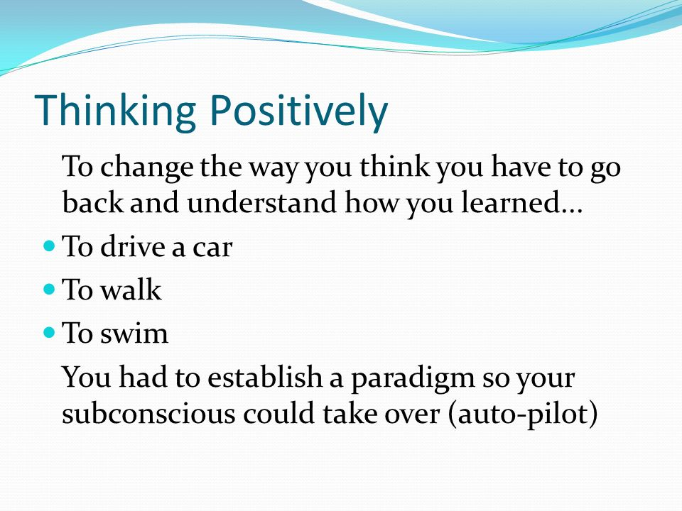 Thinking Positively To change the way you think you have to go back and understand how you learned...