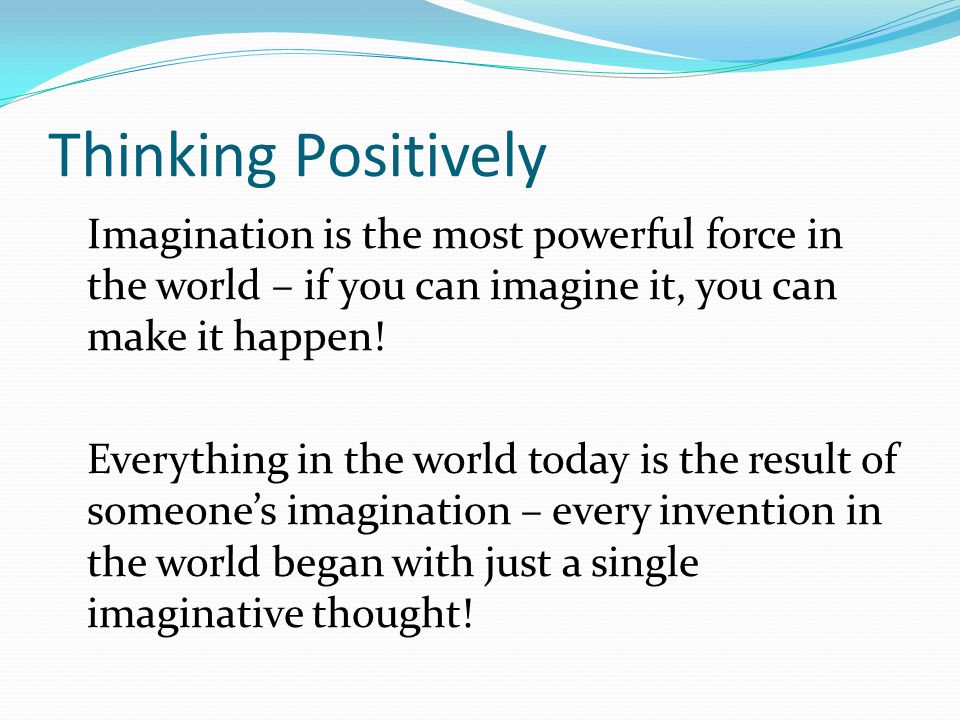 Thinking Positively Imagination is the most powerful force in the world – if you can imagine it, you can make it happen! Everything in the world today