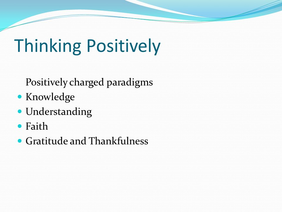 Thinking Positively Positively charged paradigms Knowledge Understanding Faith Gratitude and Thankfulness
