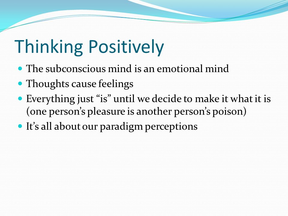 Thinking Positively The subconscious mind is an emotional mind Thoughts cause feelings Everything just is until we decide to make it what it is (one p