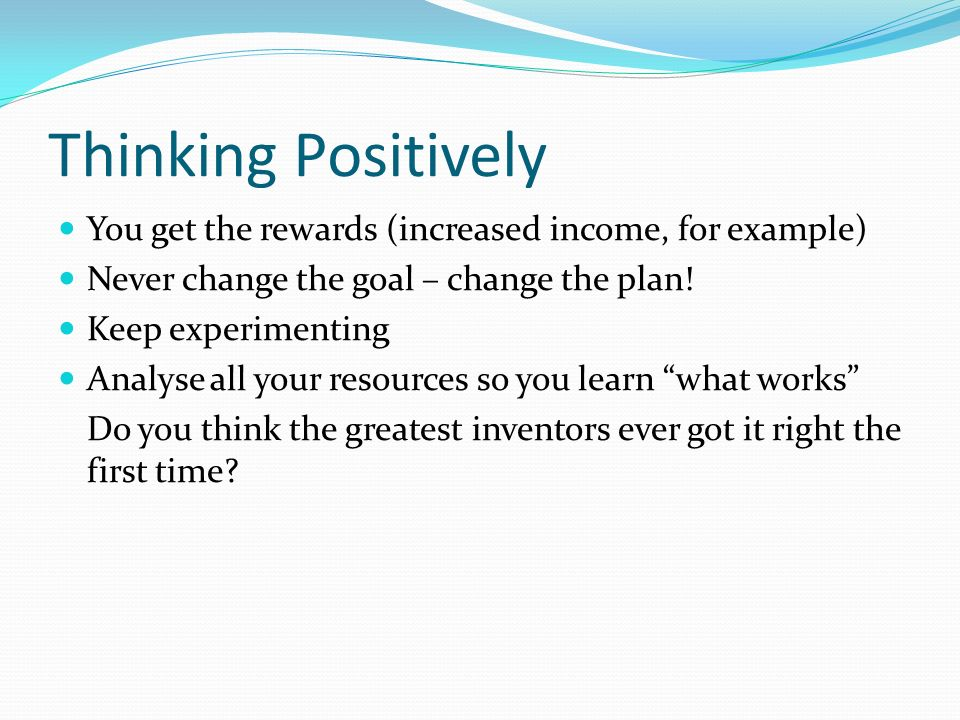 Thinking Positively You get the rewards (increased income, for example) Never change the goal – change the plan.