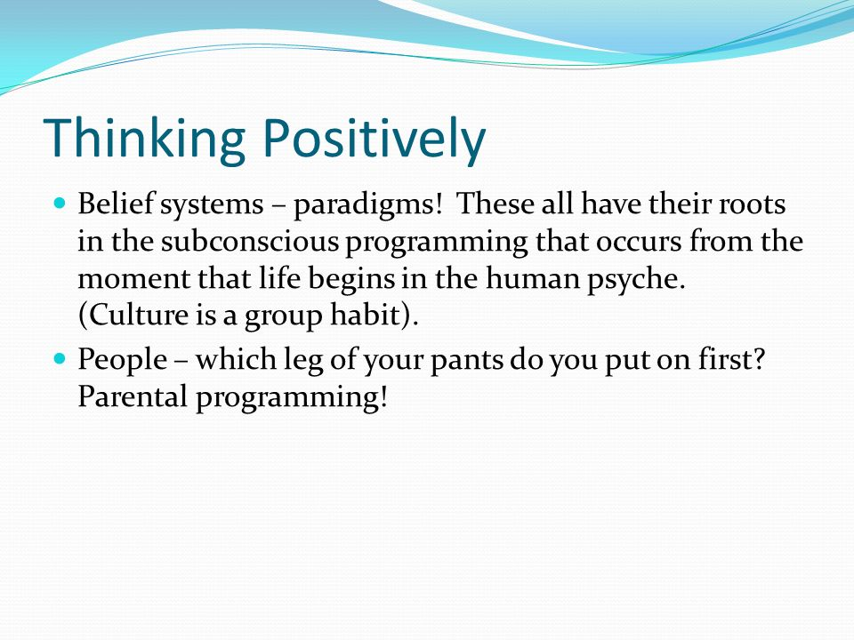 Thinking Positively Belief systems – paradigms.
