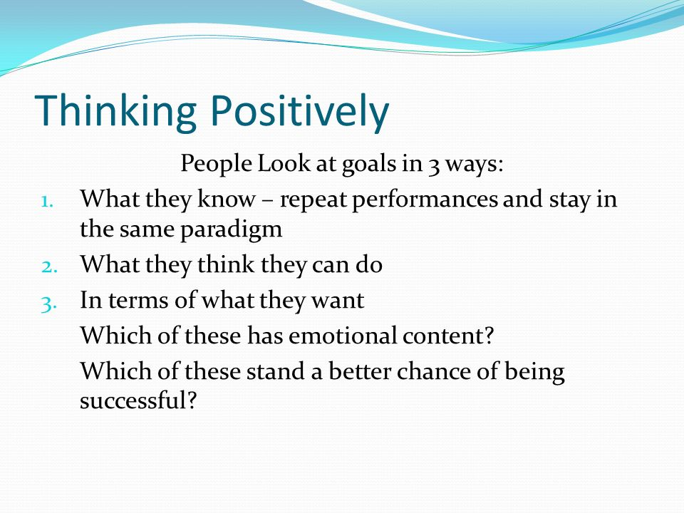 Thinking Positively People Look at goals in 3 ways: 1.