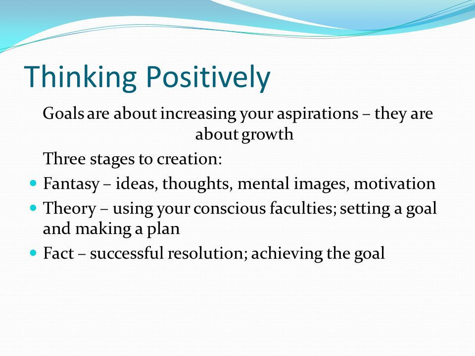 Thinking Positively Goals are about increasing your aspirations – they are about growth Three stages to creation: Fantasy – ideas, thoughts, mental images, motivation Theory – using your conscious faculties; setting a goal and making a plan Fact – successful resolution; achieving the goal